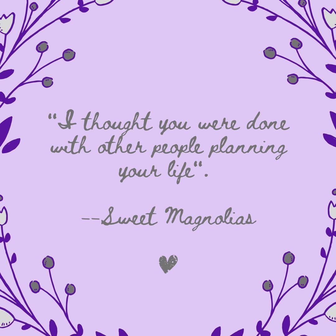 I thought you were done with other people planning your life. --Sweet Magnolias
